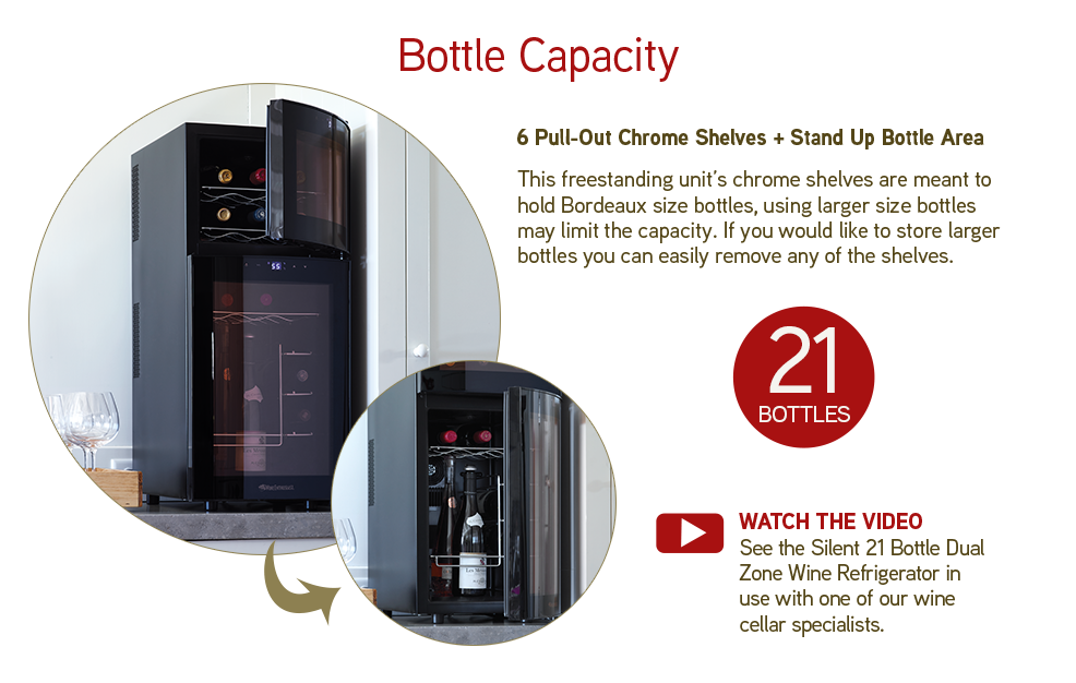 Bottle Capacity: 6 Pull-Out Chrome Shelves + Stand Up Bottle Area - This freestanding unit's chrome shelves are meant to hold Bordeaux size bottles, using larger size bottles may limit the capacity. If you would like larger bottles, you can easily remove any of the shelves.