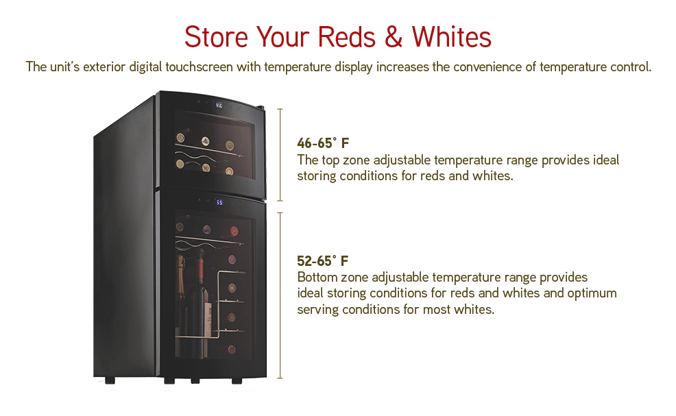 Store Your Reds & Whites: The unit's exterior digital touchscreen with temperature display increases the conenience of temperature control. The top zone adjustable temperature range provides ideal storing conditions for reds and whites. Bottom zone adjustable temperature range provides ideal storing conditions for reds and whites and optimum serving conditions for most whites.