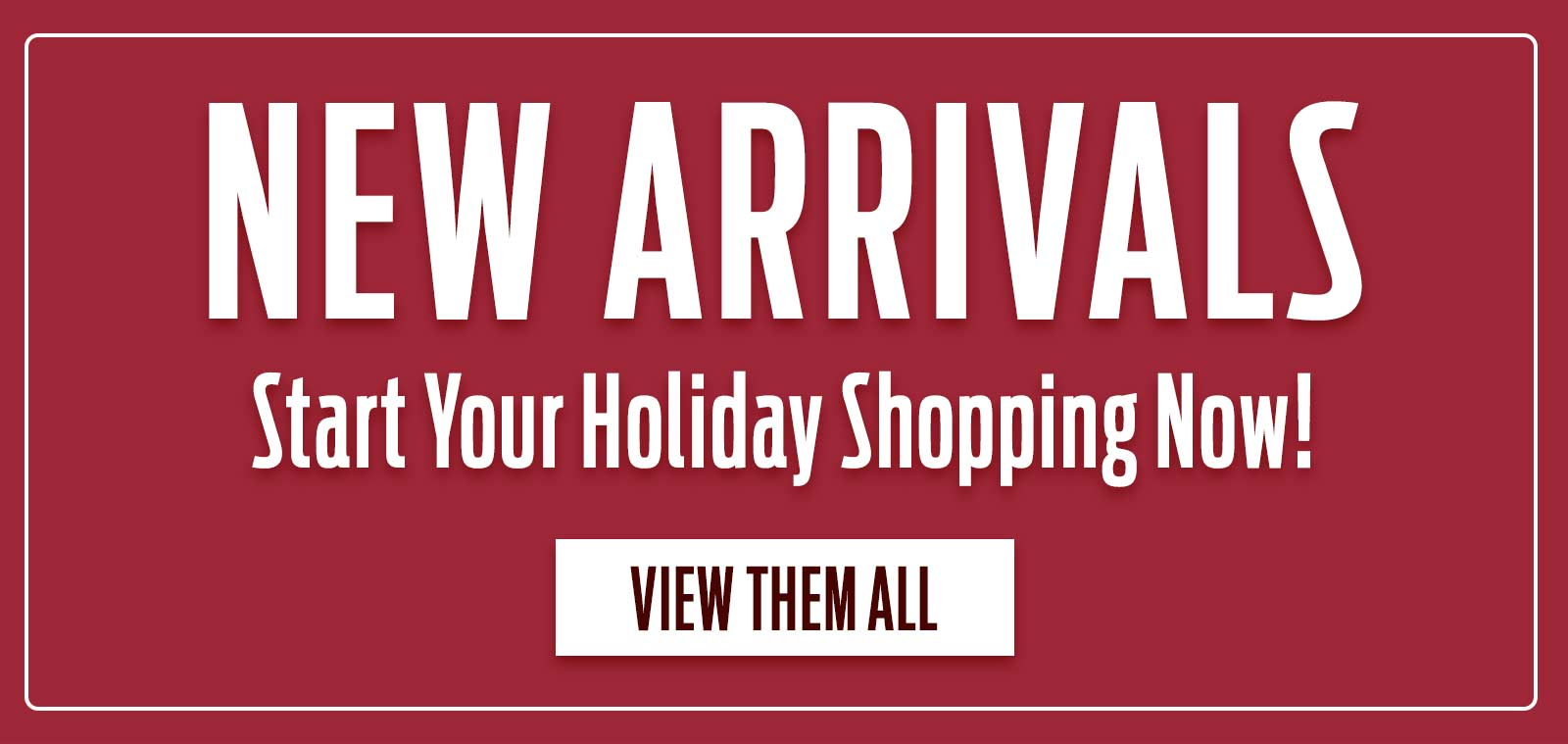 New Arrivals - Start Your Holiday Shopping Now! - View Them All